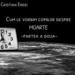 Cum le vorbim copiilor despre MOARTE-Interviu cu Psihiatrul Cristian Erdei-partea a doua